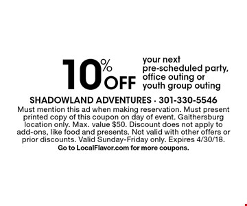 10% Off your next pre-scheduled party, office outing oryouth group outing. Must mention this ad when making reservation. Must present printed copy of this coupon on day of event. Gaithersburg location only. Max. value $50. Discount does not apply to add-ons, like food and presents. Not valid with other offers or prior discounts. Valid Sunday-Friday only. Expires 4/30/18.Go to LocalFlavor.com for more coupons.