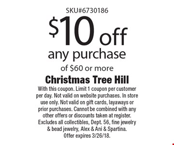 $10 off any purchase of $60 or more. With this coupon. Limit 1 coupon per customer per day. Not valid on website purchases. In store use only. Not valid on gift cards, layaways or prior purchases. Cannot be combined with any other offers or discounts taken at register. Excludes all collectibles, Dept. 56, fine jewelry & bead jewelry, Alex & Ani & Spartina. Offer expires 3/26/18.