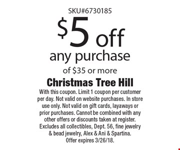$5 off any purchase of $35 or more. With this coupon. Limit 1 coupon per customer per day. Not valid on website purchases. In store use only. Not valid on gift cards, layaways or prior purchases. Cannot be combined with any other offers or discounts taken at register. Excludes all collectibles, Dept. 56, fine jewelry & bead jewelry, Alex & Ani & Spartina. Offer expires 3/26/18.