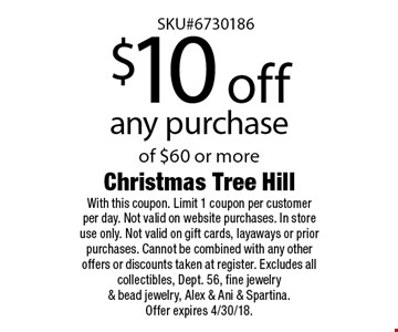 $10 off any purchase of $60 or more. With this coupon. Limit 1 coupon per customer per day. Not valid on website purchases. In store use only. Not valid on gift cards, layaways or prior purchases. Cannot be combined with any other offers or discounts taken at register. Excludes all collectibles, Dept. 56, fine jewelry & bead jewelry, Alex & Ani & Spartina. Offer expires 4/30/18.