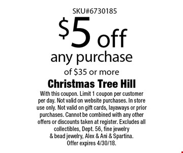 $5 off any purchase of $35 or more. With this coupon. Limit 1 coupon per customer per day. Not valid on website purchases. In store use only. Not valid on gift cards, layaways or prior purchases. Cannot be combined with any other offers or discounts taken at register. Excludes all collectibles, Dept. 56, fine jewelry & bead jewelry, Alex & Ani & Spartina. Offer expires 4/30/18.