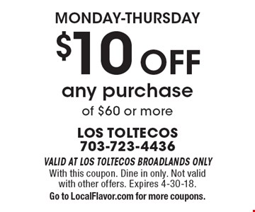 Monday-Thursday. $10 off any purchase of $60 or more. Valid at Los Toltecos Broadlands only. With this coupon. Dine in only. Not valid with other offers. Expires 4-30-18. Go to LocalFlavor.com for more coupons.