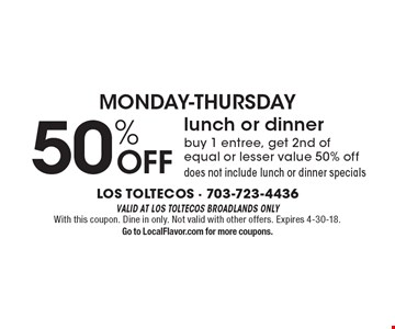 Monday-Thursday. 50% off lunch or dinner. Buy 1 entree, get 2nd of equal or lesser value 50% off. Does not include lunch or dinner specials. Valid at Los Toltecos Broadlands only. With this coupon. Dine in only. Not valid with other offers. Expires 4-30-18. Go to LocalFlavor.com for more coupons.