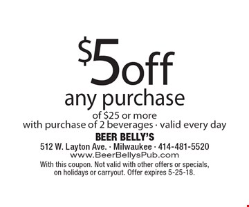 $5 off any purchase of $25 or more with purchase of 2 beverages. Valid every day. With this coupon. Not valid with other offers or specials,
