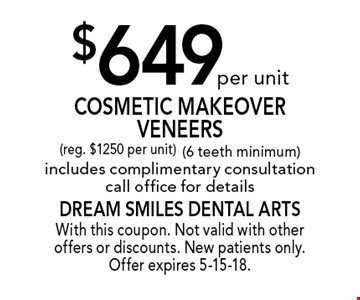 $649 per unit Cosmetic Makeover Veneers (reg. $1250 per unit) (6 teeth minimum) includes complimentary consultation, call office for details. With this coupon. Not valid with other offers or discounts. New patients only. Offer expires 5-15-18.