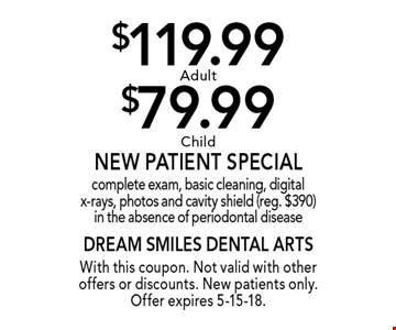 $119.99 Adult or $79.99 Child New Patient Special. Complete exam, basic cleaning, digital x-rays, photos and cavity shield (reg. $390) in the absence of periodontal disease. With this coupon. Not valid with other offers or discounts. New patients only. Offer expires 5-15-18.