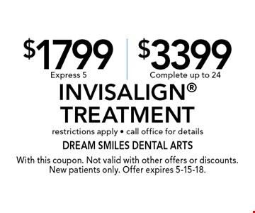 $1799 Express 5 or $3399 Complete Invisalign Treatment. Restrictions apply - call office for details. With this coupon. Not valid with other offers or discounts. New patients only. Offer expires 5-15-18.
