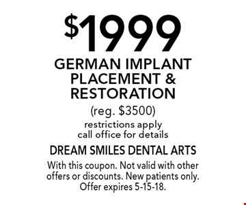 $1999 German Implant Placement & Restoration (reg. $3500) restrictions apply call office for details. With this coupon. Not valid with other offers or discounts. New patients only. Offer expires 5-15-18.