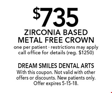 $735 Zirconia Based Metal Free Crown one per patient - restrictions may apply call office for details (reg. $1250). With this coupon. Not valid with other offers or discounts. New patients only. Offer expires 5-15-18.