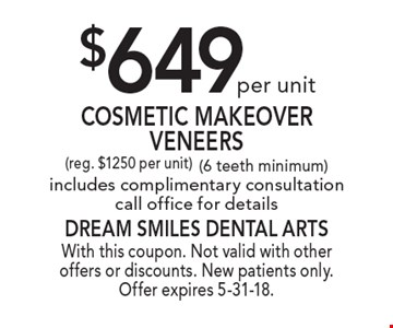 $649 per unit Cosmetic Makeover Veneers (reg. $1250 per unit) (6 teeth minimum) includes complimentary consultation call office for details. With this coupon. Not valid with other offers or discounts. New patients only. Offer expires 5-31-18.