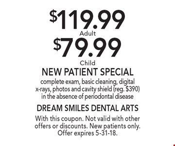$119.99 Adult or $79.99 Child New Patient Special. complete exam, basic cleaning, digital x-rays, photos and cavity shield (reg. $390) in the absence of periodontal disease. With this coupon. Not valid with other offers or discounts. New patients only. Offer expires 5-31-18.