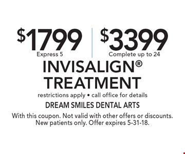 $1799 Express 5 or $3399 Complete Invisalign Treatment. restrictions apply - call office for details. With this coupon. Not valid with other offers or discounts. New patients only. Offer expires 5-31-18.