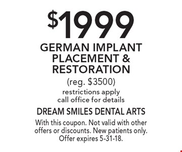 $1999 German Implant Placement & Restoration (reg. $3500) restrictions apply call office for details. With this coupon. Not valid with other offers or discounts. New patients only. Offer expires 5-31-18.