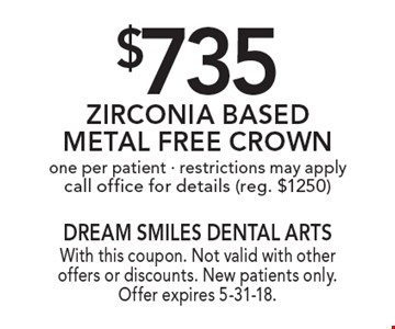 $735 Zirconia Based Metal Free Crown one per patient - restrictions may apply call office for details (reg. $1250). With this coupon. Not valid with other offers or discounts. New patients only. Offer expires 5-31-18.