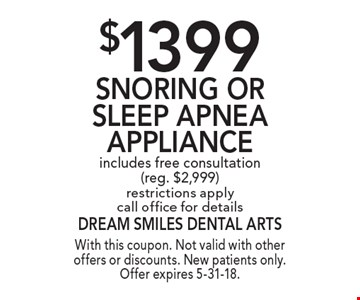 $1399 Snoring Or Sleep Apnea Appliance includes free consultation (reg. $2,999) restrictions apply call office for details. With this coupon. Not valid with other offers or discounts. New patients only. Offer expires 5-31-18.
