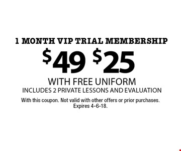 $25 with free uniform includes 2 private lessons and evaluation 1 month VIP Trial membership. With this coupon. Not valid with other offers or prior purchases. Expires 4-6-18.