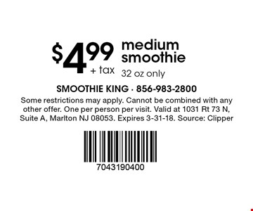 $4.99 + tax medium smoothie. 32 oz only. Some restrictions may apply. Cannot be combined with any other offer. One per person per visit. Valid at 1031 Rt 73 N, Suite A, Marlton NJ 08053. Expires 3-31-18. Source: Clipper