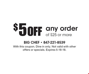 $5 off any order of $25 or more. With this coupon. Dine in only. Not valid with other offers or specials. Expires 5-18-18.