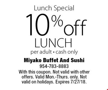 Lunch Special 10% off lunch per adult - cash only. With this coupon. Not valid with other offers. Valid Mon.-Thurs. only. Not valid on holidays. Expires 7/27/18.