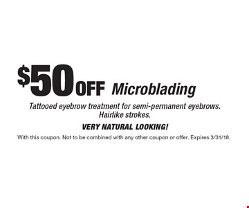 $50 off Microblading Tattooed eyebrow treatment for semi-permanent eyebrows. Hairlike strokes.very natural looking! With this coupon. Not to be combined with any other coupon or offer. Expires 3/31/18.