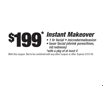 $199* Instant Makeover- 1 hr facial - microdermabrasion- laser facial (shrink pores/lines, rid redness)*with a pkg of at least 4. With this coupon. Not to be combined with any other coupon or offer. Expires 3/31/18.
