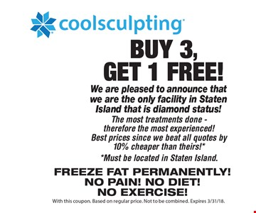 Buy 3, get 1 FREE! Coolsculpting. We are pleased to announce that we are the only facility in Staten Island that is diamond status! The most treatments done. Therefore the most experienced! Best prices since we beat all quotes by 10% cheaper than theirs!** Must be located in Staten Island.Freeze fat Permanently! No pain! No diet! No exercise! With this coupon. Based on regular price. Not to be combined. Expires 3/31/18.