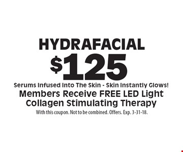 Hydrafacial $125. Serums Infused Into The Skin. Skin Instantly Glows! Members Receive FREE LED Light Collagen Stimulating Therapy. With this coupon. Not to be combined. Offers. Exp. 3-31-18.