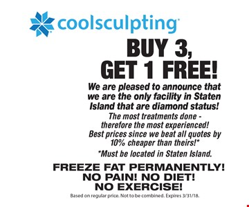 Buy 3, get 1 Free! Coolsculpting. We are pleased to announce that we are the only facility in Staten Island that are diamond status! The most treatments done - therefore the most experienced! Best prices since we beat all quotes by 10% cheaper than theirs! **Must be located in Staten Island.Freeze fat Permanently! No pain! No diet! No exercise! Based on regular price. Not to be combined. Expires 3/31/18.