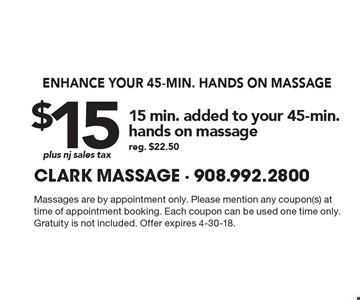 Enhance your 45-min. hands on massage. 15 min. added to your 45-min. hands on massage, $15 plus nj sales tax. Reg. $22.50. Massages are by appointment only. Please mention any coupon(s) at time of appointment booking. Each coupon can be used one time only. Gratuity is not included. Offer expires 4-30-18.