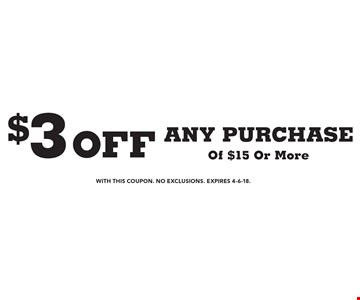 $3 off ANY PURCHASE Of $15 Or More. With this coupon. No Exclusions. Expires 4-6-18.
