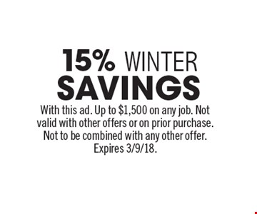 15% WINTERSAVINGSWith this ad. Up to $1,500 on any job. Not valid with other offers or on prior purchase.Not to be combined with any other offer. Expires 3/9/18.