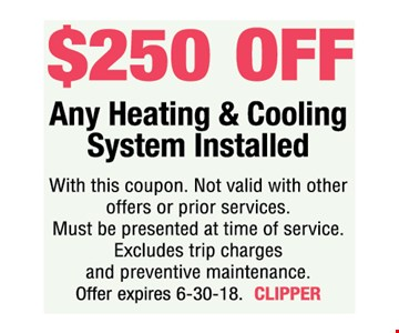 $40 off Heating & Cooling System Installed. With this coupon. Not valid with other offers or prior services. Must be presented at time of service. Excludes trip charges and preventive maintenance. Offer expires 6-30-18. CLIPPER