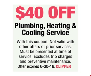 $40 off Plumbing, Heating & Cooling Service. With this coupon. Not valid with other offers or prior services. Must be presented at time of service. Excludes trip charges and preventive maintenance. Offer expires 6-30-18. CLIPPER