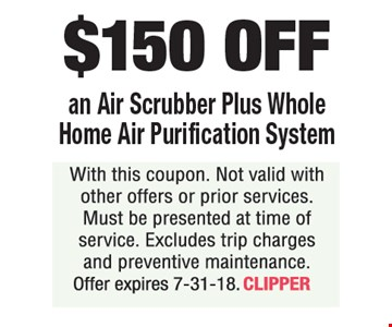 $150 OFF an Air Scrubber Plus Whole Home Air Purification System. With this coupon. Not valid with other offers or prior services. Must be presented at time of service. Excludes trip charges and preventive maintenance. Offer expires 7-31-18. CLIPPER
