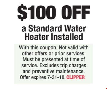 $100 OFF a Standard Water Heater Installed. With this coupon. Not valid with other offers or prior services. Must be presented at time of service. Excludes trip charges and preventive maintenance. Offer expires 7-31-18. CLIPPER