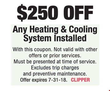 $250 OFF Any Heating & Cooling System Installed. With this coupon. Not valid with other offers or prior services. Must be presented at time of service. Excludes trip charges and preventive maintenance. Offer expires 7-31-18. CLIPPER
