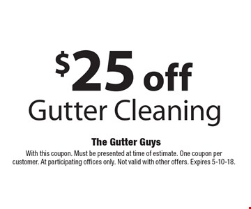 $25 off Gutter Cleaning. With this coupon. Must be presented at time of estimate. One coupon per customer. At participating offices only. Not valid with other offers. Expires 6-8-18.