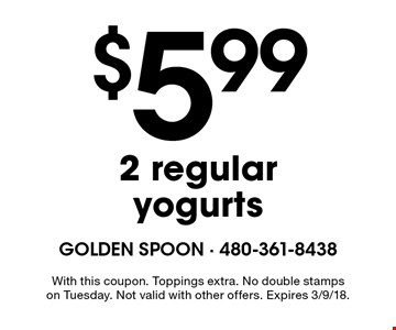 $5.99 2 regular yogurts. With this coupon. Toppings extra. No double stamps on Tuesday. Not valid with other offers. Expires 3/9/18.