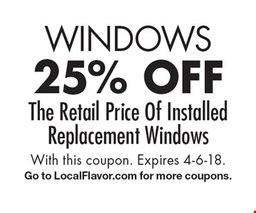 Windows. 25% off The Retail Price Of Installed Replacement Windows. With this coupon. Expires 4-6-18. Go to LocalFlavor.com for more coupons.