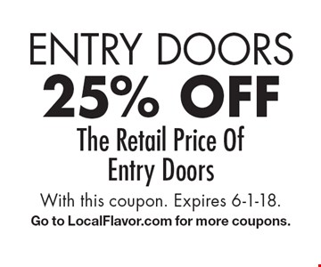 Entry Doors 25% off The Retail Price Of Entry Doors. With this coupon. Expires 6-1-18.Go to LocalFlavor.com for more coupons.