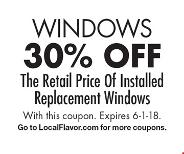 WINDOWS 30% off The Retail Price Of Installed Replacement Windows. With this coupon. Expires 6-1-18.Go to LocalFlavor.com for more coupons.
