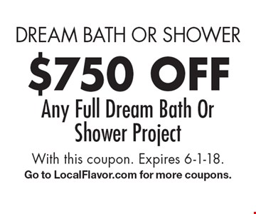 dream bath or shower $750 off Any Full Dream Bath Or Shower Project. With this coupon. Expires 6-1-18.Go to LocalFlavor.com for more coupons.