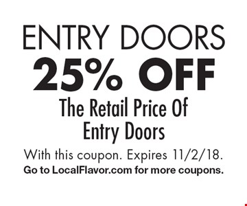 Entry Doors 25% off The Retail Price OfEntry Doors. With this coupon. Expires 11/2/18.Go to LocalFlavor.com for more coupons.