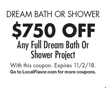 dream bath or shower $750 off Any Full Dream Bath Or Shower Project. With this coupon. Expires 11/2/18.Go to LocalFlavor.com for more coupons.
