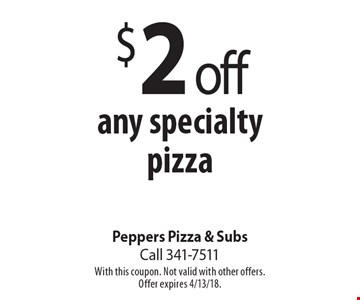 $2 off any specialty pizza. With this coupon. Not valid with other offers.Offer expires 4/13/18.