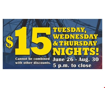 $15 Tuesday, Wednesday & Thursday Nights!  Cannot be combined with other discounts.