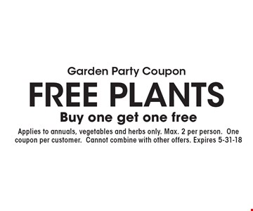 Garden Party Coupon. Free Plants. Buy one get one free. Applies to annuals, vegetables and herbs only. One coupon per customer. Cannot combine with other offers. Expires 5-31-18