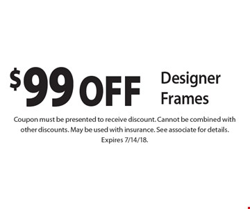 $99 off designer frames. Coupon must be presented to receive discount. Cannot be combined with other discounts. May be used with insurance. See associate for details. Expires 7/14/18.