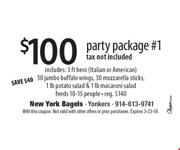 $100party package #1tax not included includes: 3 ft hero (Italian or American)50 jumbo buffalo wings, 30 mozzarella sticks,1 lb potato salad & 1 lb macaroni saladfeeds 10-15 people - reg. $140SAVE $40 . With this coupon. Not valid with other offers or prior purchases. Expires 3-23-18.