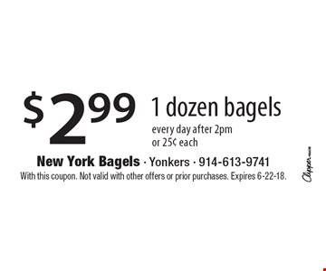 $2.99 1 dozen bagels every day after 2pm or 25¢ each . With this coupon. Not valid with other offers or prior purchases. Expires 6-22-18.